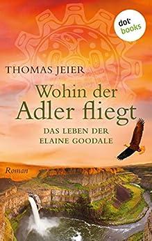 Wohin der Adler fliegt: Das Leben der Elaine Goodale