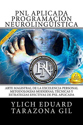 PNL APLICADA - Programación Neurolingüística Aplicada: El Arte Magistral de la Excelencia Personal, Metodologías Modernas, Técnicas y Estrategias Efectivas ... Seducción e Hipnosis - Volumen 1 de 3)