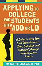 Applying to College for Students With ADD or LD: A Guide to Keep You (and Your Parents) Sane, Satisfied and Organized Through the Admission Process