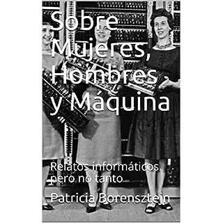 Sobre Mujeres, Hombres y Máquina: Relatos informáticos pero no tanto (Spanish Edition)