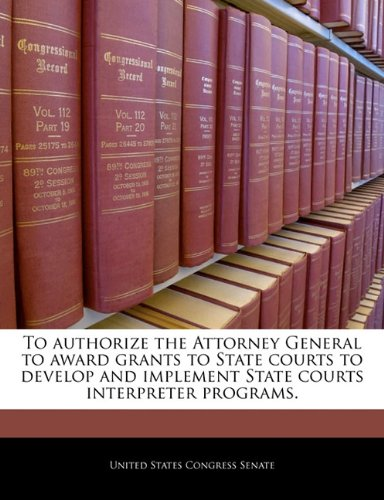 To authorize the Attorney General to award grants to State courts to develop and implement State courts interpreter programs.