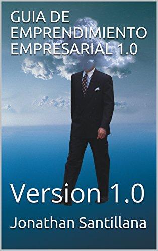 GUIA DE EMPRENDIMIENTO EMPRESARIAL 1.0: Version 1.0 (Principios básicos nº 1) por Jonathan Santillana