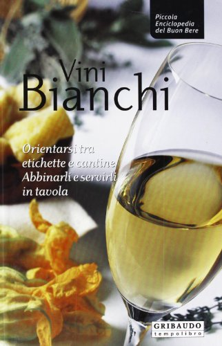 Vini bianchi. Orientarsi tra etichette e cantine, abbinarli e servirli in tavola - Buon Vino