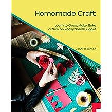 Homemade Craft: Learn to Grow, Make, Bake or Sew on Really Small Budget (English Edition)