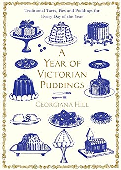 A Year of Victorian Puddings: Traditional Tarts, Pies and Puddings for Every Day of the Year by [Hill, Georgiana]