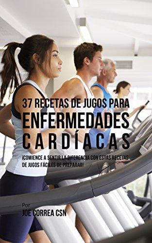Descargar Libro 37 Recetas de Jugos Para Enfermedades Cardíacas: ¡Comience a Sentir la Diferencia Con Estas Recetas de Jugos Fáciles de Preparar! de Joe Correa CSN