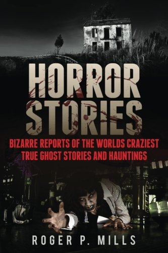 Horror Stories: Bizarre Reports Of The Worlds Craziest True Ghost Stories And Hauntings: Volume 1 (True Horror Stories, Haunted Places, Haunted Asylums, Creepy Stories, Scary Short Stories)