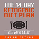 The 14 Day Ketogenic Diet Plan: The Ketogenic Diet for Beginners Cookbook