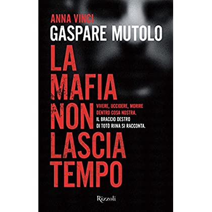 La Mafia Non Lascia Tempo: Vivere, Uccidere, Morire Dentro Cosa Nostra. Il Braccio Destro Di Totò Riina Si Racconta