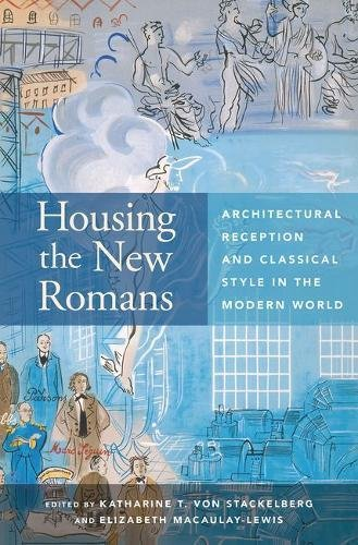Housing the New Romans: Architectural Reception and Classical Style in the Modern World PDF Books
