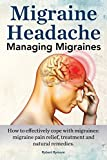 Migraine Headache. Managing Migraines. How to Effectively Cope with Migraines: Migraine Pain Relief, Treatment and Natural Remedies.
