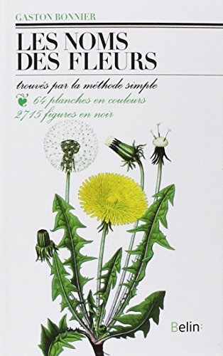 Les Noms des fleurs : Trouvs par la mthode simple sans aucune notion de botanique...