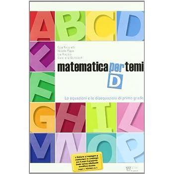 Matematica Per Temi. Modulo D: Le Equazioni E Le Disequazioni Di I Grado. Per Le Scuole Superiori