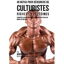 48 Repas pour Dejeuners de Culturistes Riches en Proteines: Augmenter la masse musculaire rapidement sans pilules ou barres de proteines