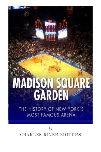 Madison Square Garden: The History of New York City's Most Famous Arena by Charles River Editors (2015-03-17)