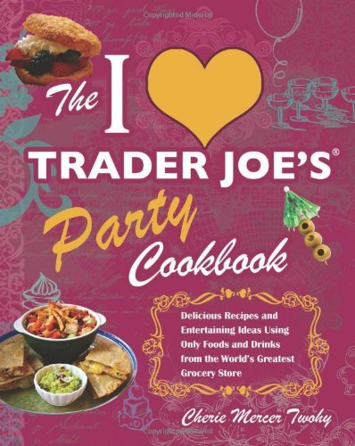 the-i-love-trader-joes-party-cookbook-delicious-recipes-and-entertaining-ideas-using-only-foods-and-