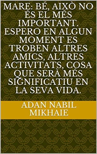 MARE: Bé, això no és el més important. Espero en algun moment es troben altres amics, altres activitats, cosa que serà més significatiu en la seva vida. (Catalan Edition) por Adan Nabil  Mikhaie