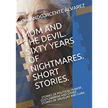 MOM AND THE DEVIL. SIXTY YEARS OF NIGHTMARES. SHORT STORIES.: STORIES OF HUMOR, POLITICAL, COSTUMBRISM AND OTHER STORIES OF URUGUAY AND CUBA