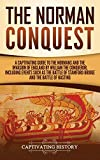 The Norman Conquest: A Captivating Guide to the Normans and the Invasion of England by William the Conqueror, Including Events Such as the Battle of Stamford Bridge and the Battle of Hastings - Captivating History