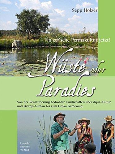 Wüste oder Paradies: Holzer´sche Permakultur jetzt! Von der Renaturierung bedrohter Landschaften über Aqua-Kultur und Biotop-Aufbau bis zum Urban Gardening