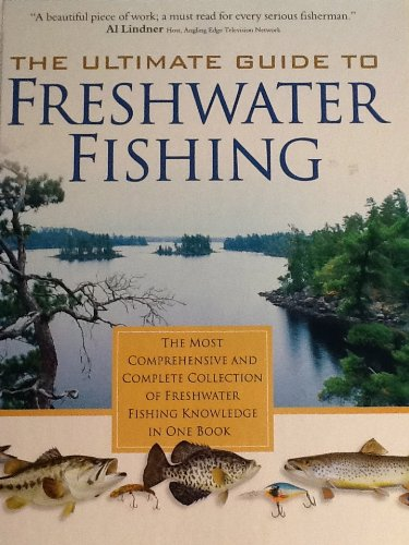 The Ultimate Guide to Freshwater Fishing: The Most Comprehensive and Complete Collection of Freshwater Fishing Knowldge in One Book