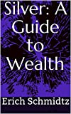 Silver: A Guide to Wealth (English Edition)