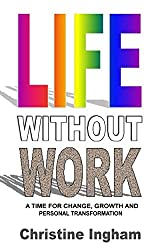 Life Without Work: A time for change, growth and personal transformation