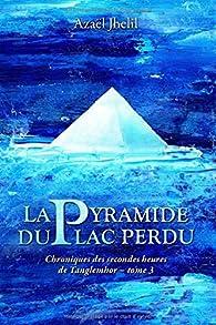 Chroniques des secondes heures de Tanglemhor, tome 3 : La Pyramide du lac perdu  par Azaël Jhelil