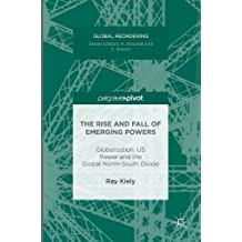 The Rise and Fall of Emerging Powers: Globalisation, US Power and the Global North-South Divide (Global Reordering)