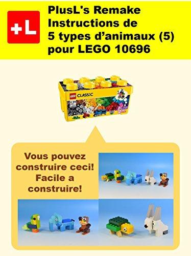 PlusL\'s Remake Instructions de 5 types d\'animaux (5) pour LEGO 10696: Vous pouvez construire le 5 types d\'animaux (5) de vos propres briques! (French Edition)
