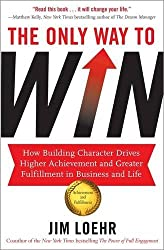 The Only Way to Win: How Building Character Drives Higher Achievement and Greater Fulfilment in Business and Life by Jim Loehr (2012-08-02)