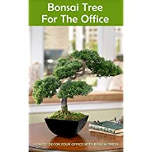 Bonsai Tree for the Office: How to Decor Your Office With Bonsai Tress (English Edition)