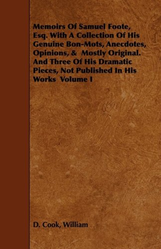 1: Memoirs Of Samuel Foote, Esq. With A Collection Of His Genuine Bon-Mots, Anecdotes, Opinions, &  Mostly Original. And Three Of His Dramatic Pieces, Not Published In His Works  Volume I