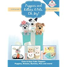 Puppies and Kittens & Pets, Oh My!: Cute & Easy Cake Toppers -  Puppies, Kittens, Bunnies, Pets and more! (Cute & Easy Cake Toppers Collection)