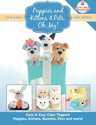Puppies and Kittens & Pets, Oh My!: Cute & Easy Cake Toppers - Puppies, Kittens, Bunnies, Pets and More!: Volume 4 (Cute & Easy Cake Toppers Collection)