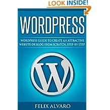 WORDPRESS: Simple WordPress Guide to Create an Attractive Website or Blog from Scratch, Step-By-Step (WordPress, Website Design, WordPress Websites, Learn WordPress, Website Development Book 1)