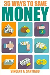 35 Ways To Save Money: 35 Quick and Easy Money Saving Tips to Give You A Larger Bank Account & Freedom to Buy What You Truly Desire by Vincent Santiago (2014-09-24)