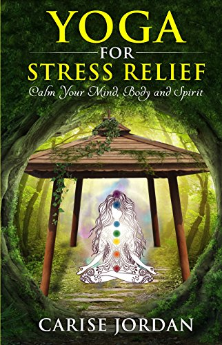 Yoga For Stress Relief: Calm Your Mind, Body And Spirit por Carise Jordan epub