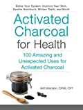 Activated Charcoal for Health: 100 Amazing and Unexpected Uses for Activated Charcoal