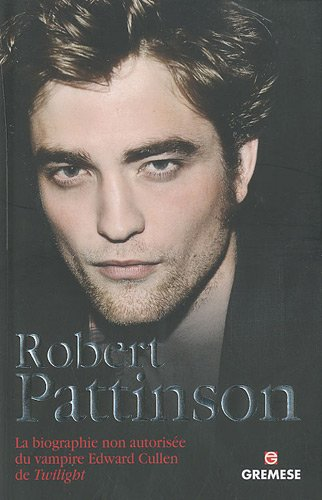 Robert Pattinson: La biographie non autorise du vampire Edward Cullen de Twilight.