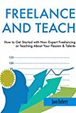 FREELANCE AND TEACH: How to Get Started with Non- Expert Freelancing or Teaching About Your Passion & Talents (English Edition)