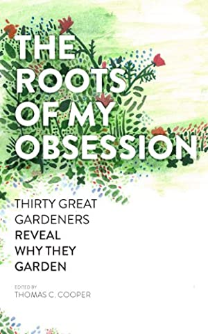 The Roots of My Obsession: Thirty Great Gardeners Reveal Why