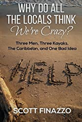 Why Do All the Locals Think We're Crazy?: Three Men, Three Kayaks, the Caribbean, and One Bad Idea by Scott Finazzo (2014-05-31)