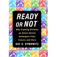 Ready or Not: Why Treating Children as Small Adults Endangers Th (English Edition)