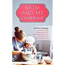 Mom And Me Cookbook: 50 New Family Favorites-Mix Things Up With Reinvented Recipes And Spins On The Traditional (English Edition)