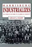 [Harrisburg Industrializes: The Coming of Factories to an American Community] (By: Gerald G. Eggert) [published: September, 2009]
