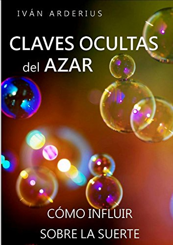 LAS CLAVES OCULTAS DEL AZAR: Cómo Influir sobre la Suerte por Iván Arderius