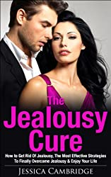 Jealousy Cure: How To Get Rid Of Jealousy, The Most Effective Strategies To Finally Overcome Jealousy & Enjoy Your Life Again (Get Rid Of Jealousy, Overcome ... In Relationships, Jealousy Self-Help)