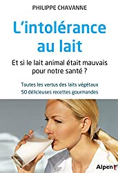 L'intolérance au lait : Et si le lait animal était mauvais pour notre santé ? Toutes les vertus des laits végétaux, 50 délicieuses recettes gourmandes