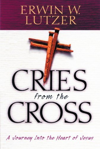 Cries from the Cross: A Journey into the Heart of Jesus by Erwin W. Lutzer (2003-02-01)